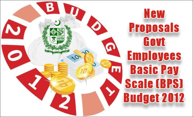 New Proposals Govt Employees Basic Pay Scale (BPS) Budget 2012