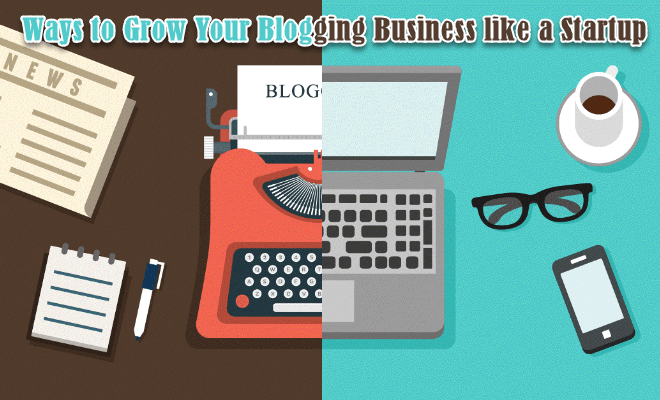 Ways to Grow Your Blogging Business like a Startup
