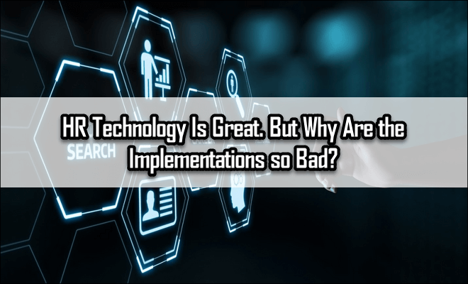 HR Technology Is Great. But Why Are the Implementations so Bad?