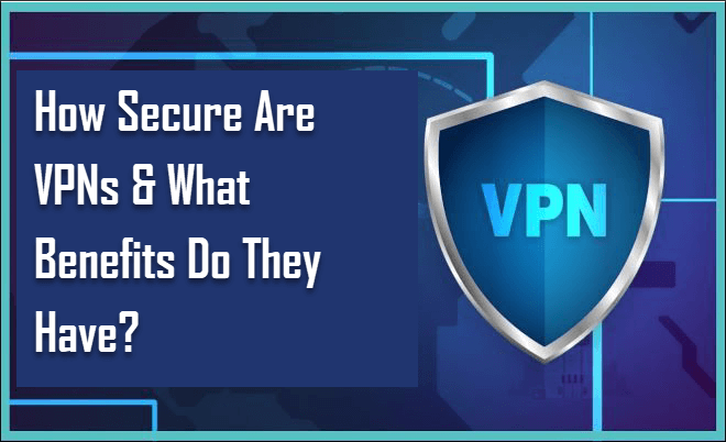 How Secure Are VPNs & What Benefits Do They Have?