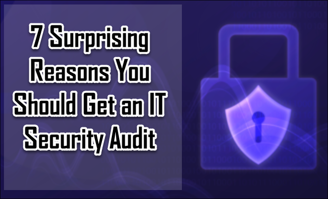 7 Surprising Reasons You Should Get an IT Security Audit