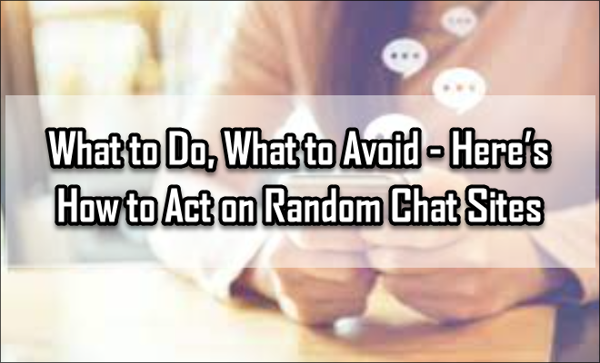 What to Do, What to Avoid – Here's How to Act on Random Chat Sites