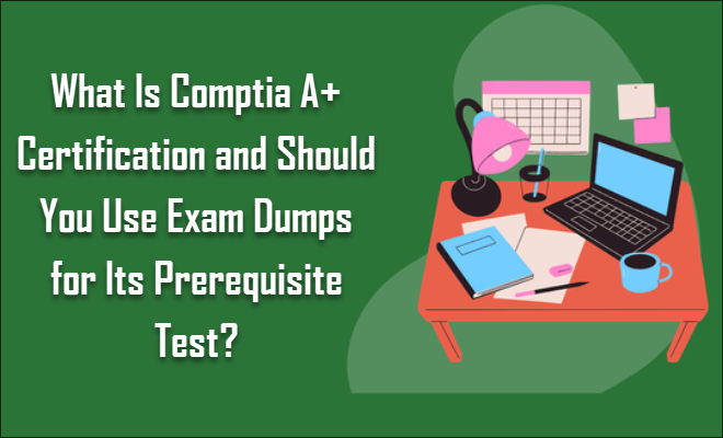 What Is Comptia A+ Certification and Should You Use Exam Dumps for Its Prerequisite Test?
