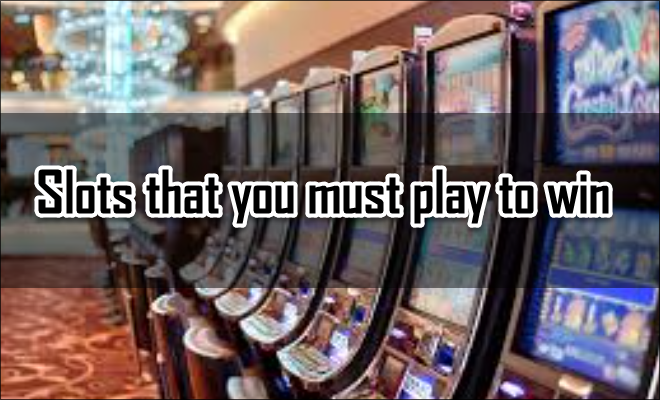 Slots that you must play to win