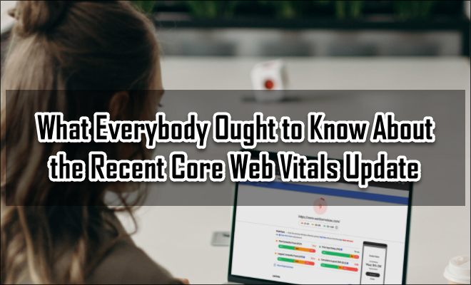 What Everybody Ought to Know About the Recent Core Web Vitals Update
